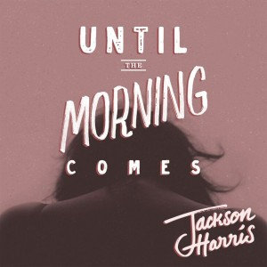 JACKSON HARRIS_UNTIL THE MORNING COMES